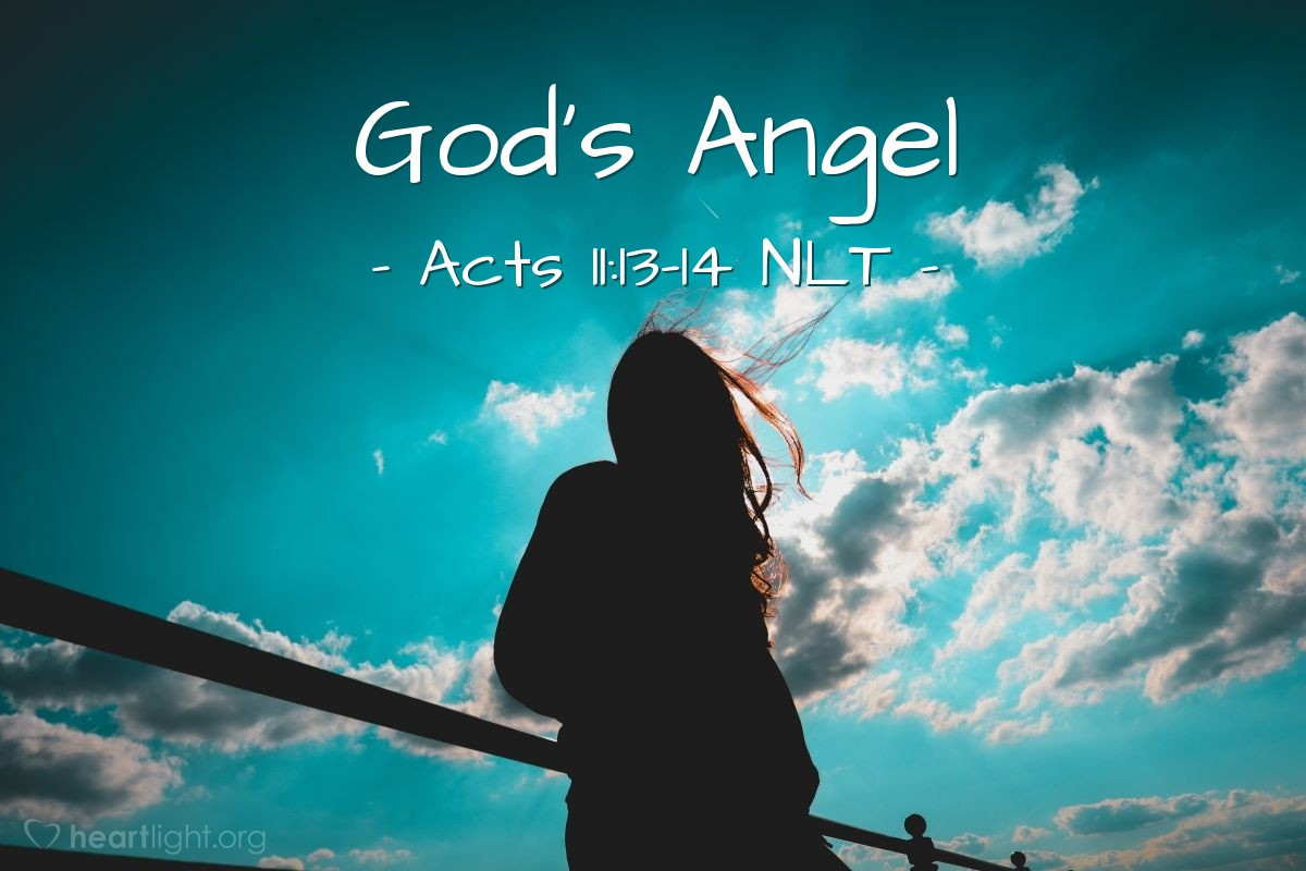 """Illustration of Acts 11:13-14 NLT — [Peter recounted what Cornelius said when he arrived at Cornelius' house:] """"He told us how an angel had appeared to him in his home and had told him, 'Send messengers to Joppa, and summon a man named Simon Peter.He will tell you how you and everyone in your household can be saved!'"""""""