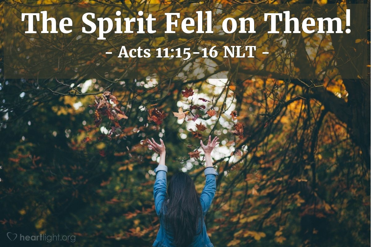 """Illustration of Acts 11:15-16 NLT — """"As I began to speak [to Cornelius, along with his family and friends],"""" Peter continued, """"the Holy Spirit fell on them, just as he fell on us at the beginning. Then I thought of the Lord's words when he said, 'John baptized with water, but you will be baptized with the Holy Spirit.'"""""""