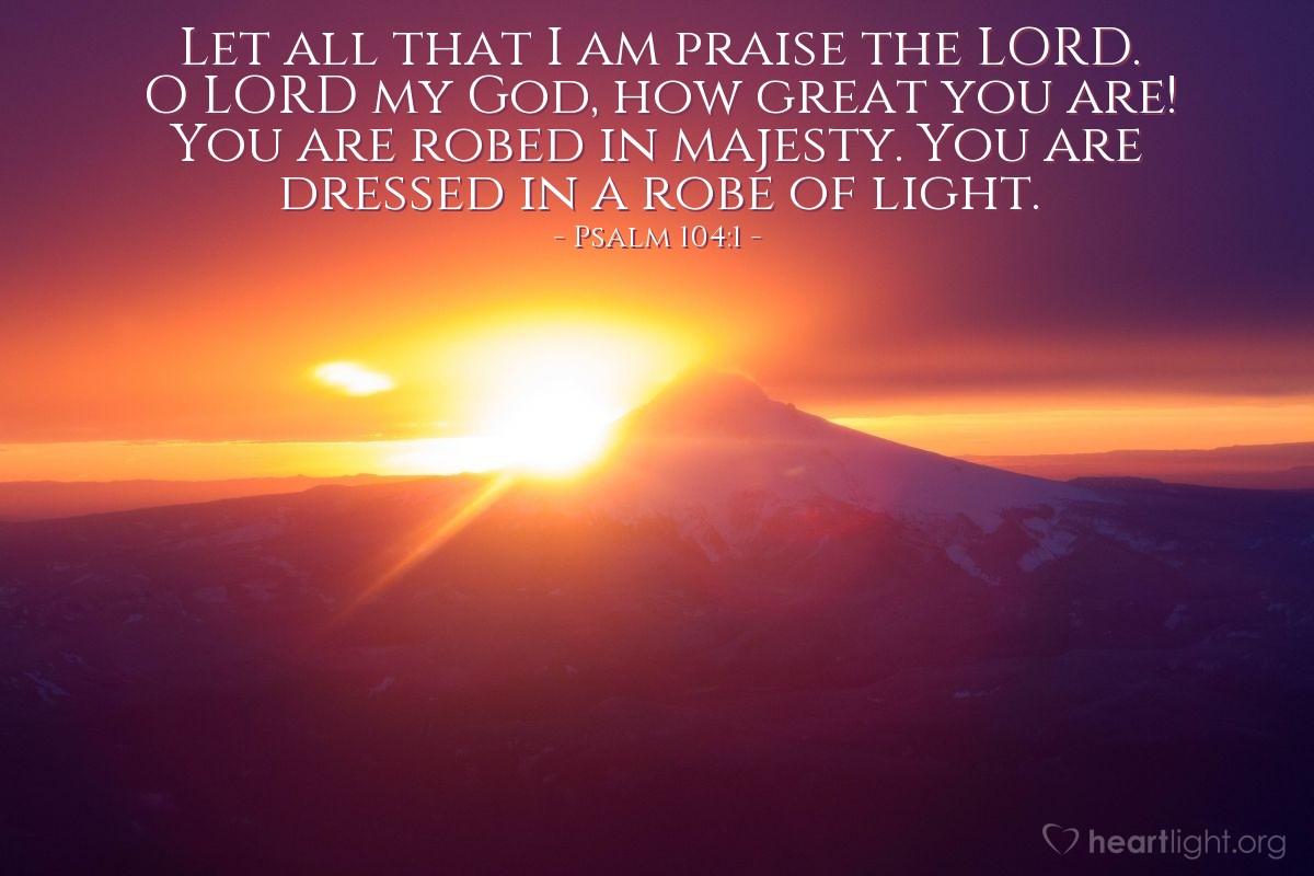 Illustration of Psalm 104:1 — Let all that I am praise the LORD. O LORD my God, how great you are! You are robed in majesty. You are dressed in a robe of light.