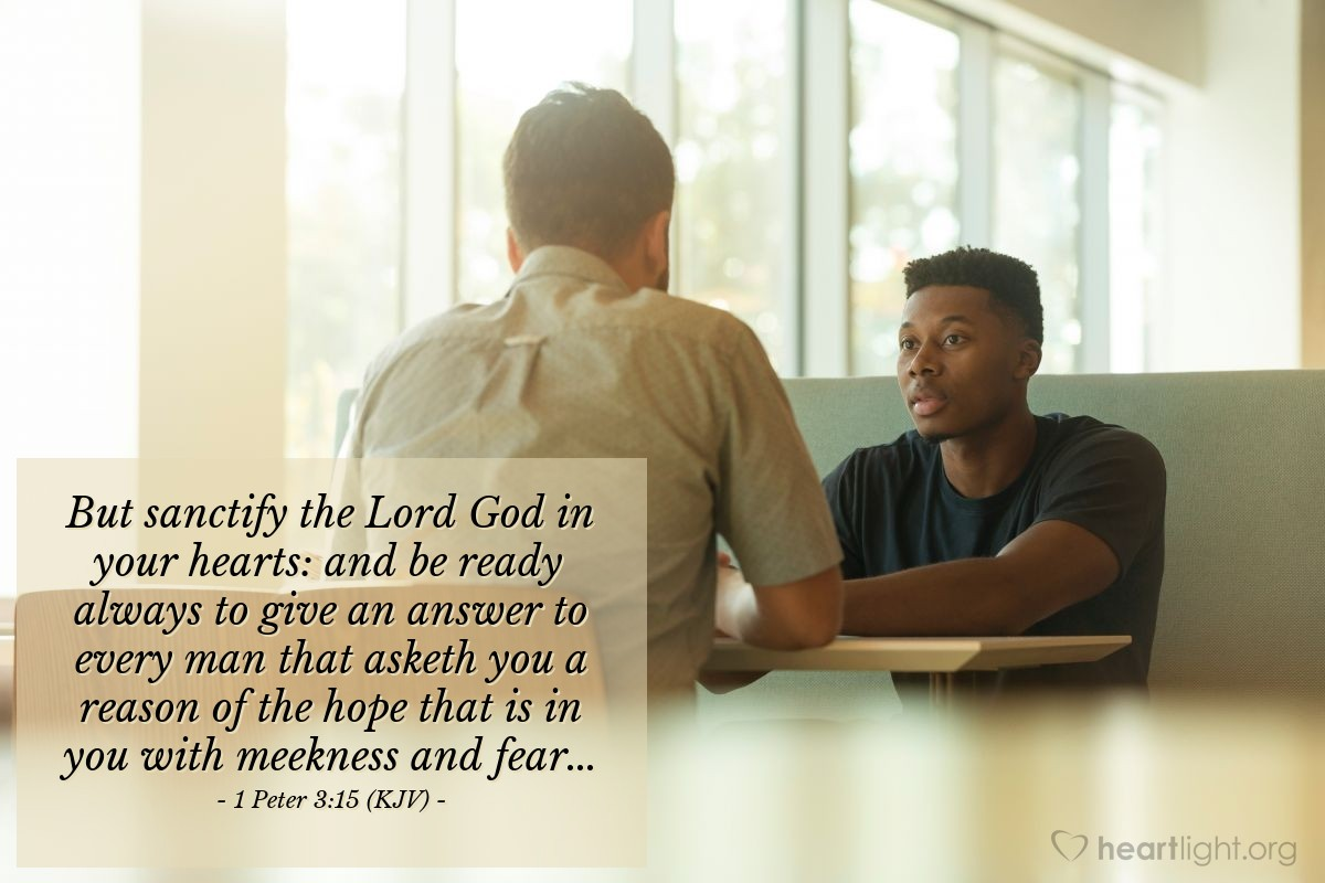 Illustration of 1 Peter 3:15 (KJV) — But sanctify the Lord God in your hearts: and be ready always to give an answer to every man that asketh you a reason of the hope that is in you with meekness and fear...