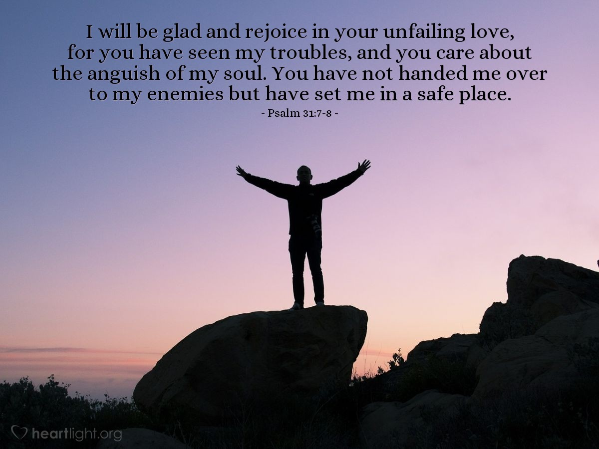 Illustration of Psalm 31:7-8 — I will be glad and rejoice in your unfailing love, for you have seen my troubles, and you care about the anguish of my soul. You have not handed me over to my enemies but have set me in a safe place.