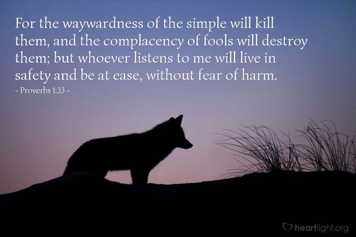 Illustration of Proverbs 1:33 — For the waywardness of the simple will kill them, and the complacency of fools will destroy them; but whoever listens to me will live in safety and be at ease, without fear of harm.