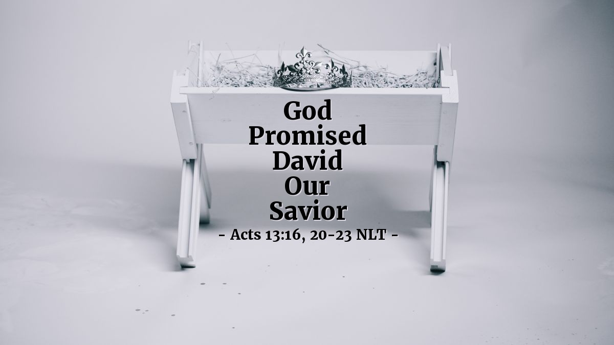 """Illustration of Acts 13:16, 20-23 NLT — So Paul stood, lifted his hand to quiet [the people in the synagogue], and started speaking. """"Men of Israel,"""" he said, """"and you God-fearing Gentiles, listen to me.  ...  """"All [of God's provision for Israel from Joseph's death through the leadership of Joshua] took about 450 years.  """"After that, God gave them judges to rule until the time of Samuel the prophet. Then the people begged for a king, and God gave them Saul son of Kish, a man of the tribe of Benjamin, who reigned for forty years. But God removed Saul and replaced him with David, a man about whom God said, 'I have found David son of Jesse, a man after my own heart. He will do everything I want him to do.'  """"And it is one of King David's descendants, Jesus, who is God's promised Savior of Israel!"""""""