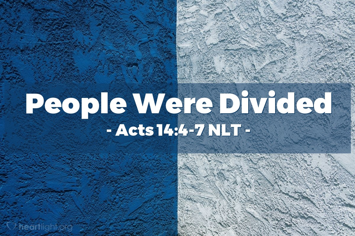 Illustration of Acts 14:4-7 NLT — But the people of [Iconium] were divided in their opinion about  [Paul and Barnabas and their message]. Some sided with the Jews, and some with the apostles.  Then a mob of Gentiles and Jews, along with their leaders, decided to attack and stone them. When the apostles learned of it, they fled to the region of Lycaonia — to the towns of Lystra and Derbe and the surrounding area. And there they preached the Good News.