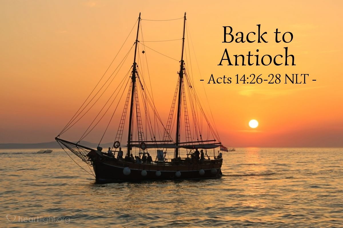 Illustration of Acts 14:26-28 NLT — Finally, [Paul and Barnabas] returned by ship to Antioch of Syria, where their journey had begun. The believers there had entrusted them to the grace of God to do the work they had now completed. Upon arriving in Antioch, they called the church together and reported everything God had done through them and how he had opened the door of faith to the Gentiles, too. And they stayed there with the believers for a long time.