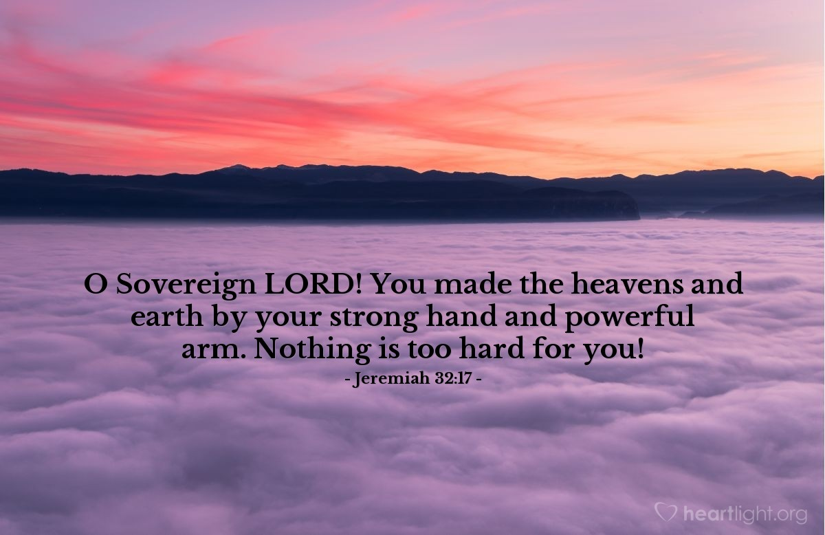 Illustration of Jeremiah 32:17 — O Sovereign LORD! You made the heavens and earth by your strong hand and powerful arm. Nothing is too hard for you!