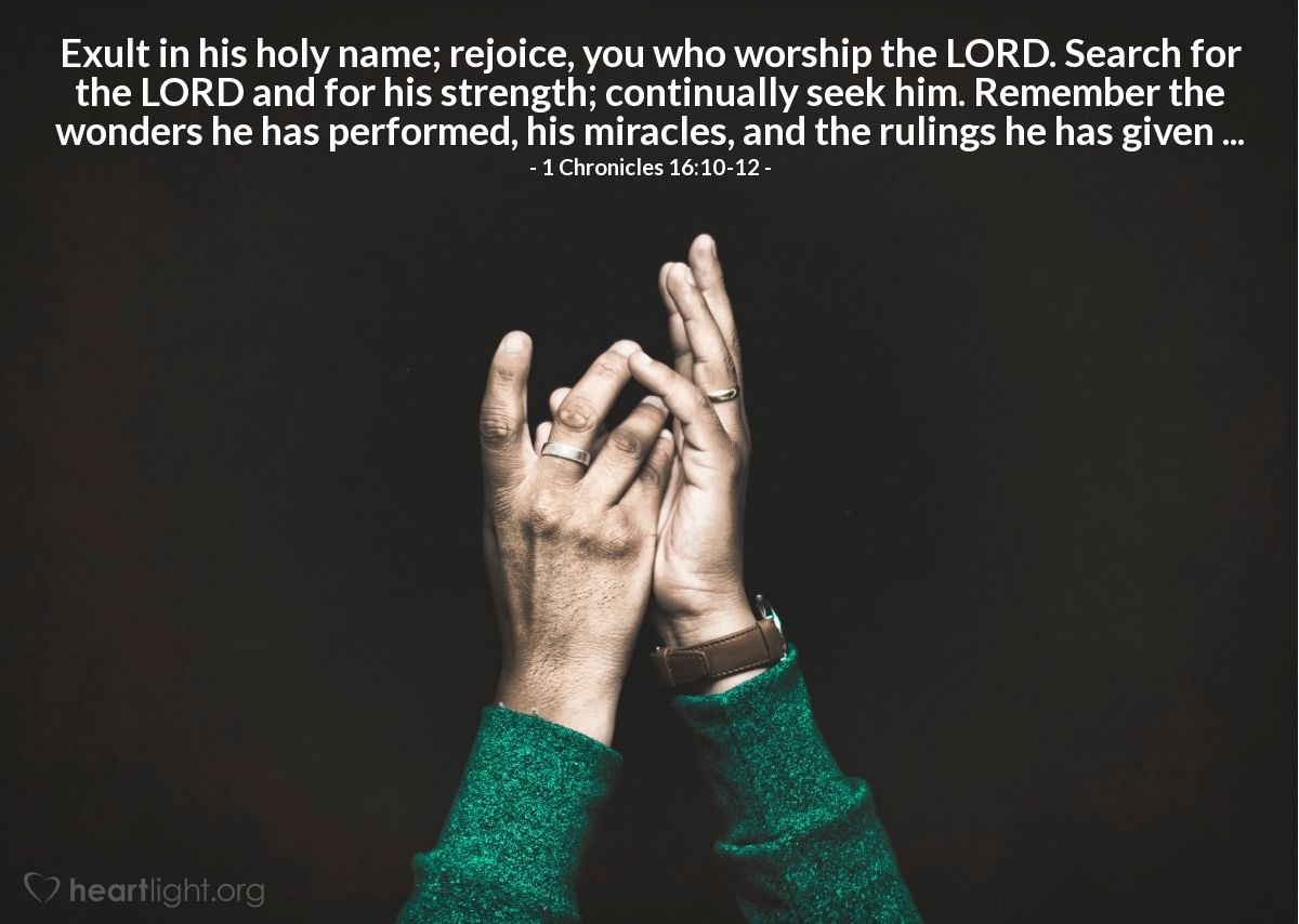 Illustration of 1 Chronicles 16:10-12 — Exult in his holy name; rejoice, you who worship the LORD. Search for the LORD and for his strength; continually seek him. Remember the wonders he has performed, his miracles, and the rulings he has given ...