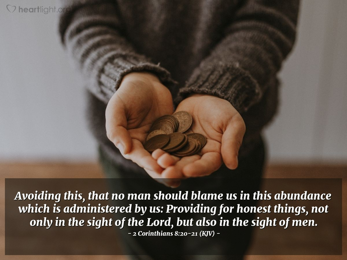 Illustration of 2 Corinthians 8:20-21 (KJV) — Avoiding this, that no man should blame us in this abundance which is administered by us: Providing for honest things, not only in the sight of the Lord, but also in the sight of men.