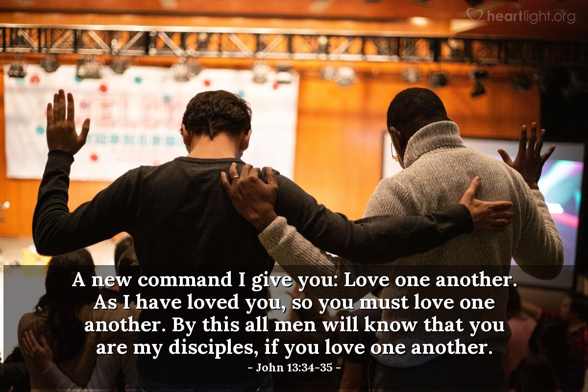 Illustration of John 13:34-35 — A new command I give you: Love one another. As I have loved you, so you must love one another. By this all men will know that you are my disciples, if you love one another.