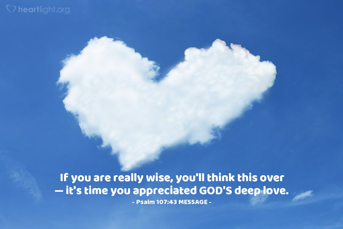 Illustration of Psalm 107:43 MESSAGE — If you are really wise, you'll think this over — it's time you appreciated GOD'S deep love.