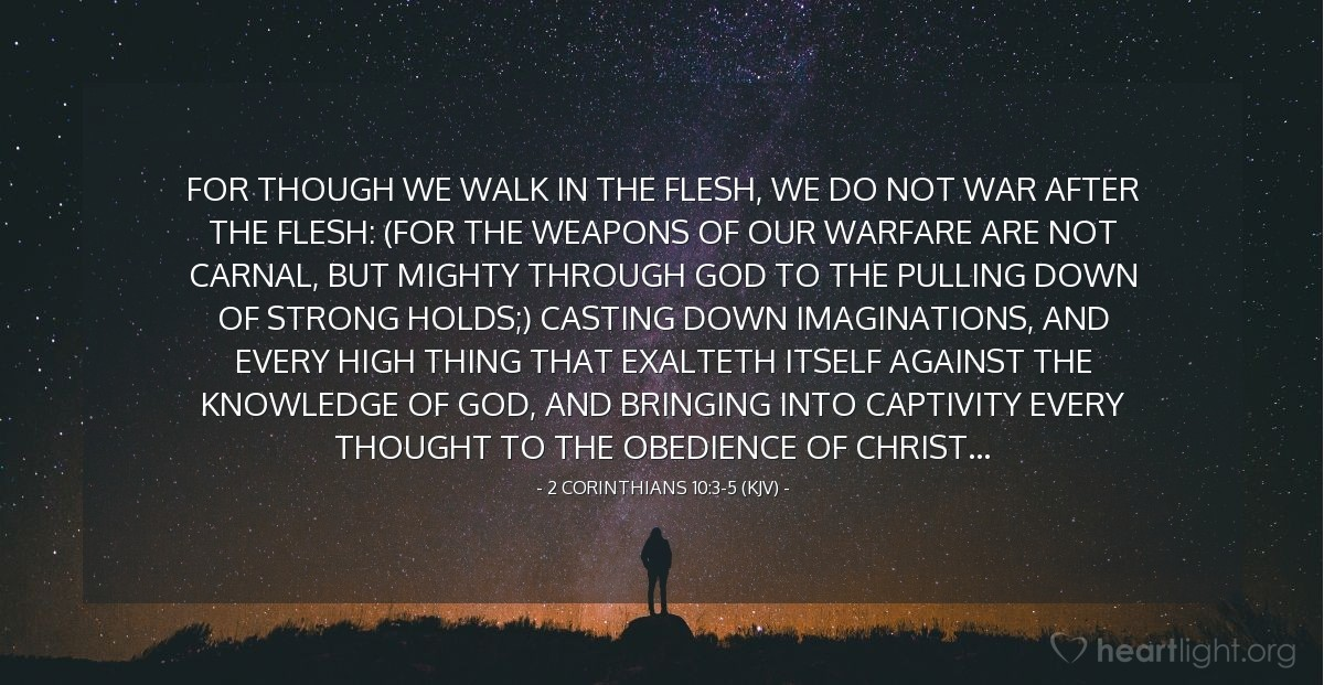 Illustration of 2 Corinthians 10:3-5 (KJV) — For though we walk in the flesh, we do not war after the flesh: (For the weapons of our warfare are not carnal, but mighty through God to the pulling down of strong holds;) Casting down imaginations, and every high thing that exalteth itself against the knowledge of God, and bringing into captivity every thought to the obedience of Christ...