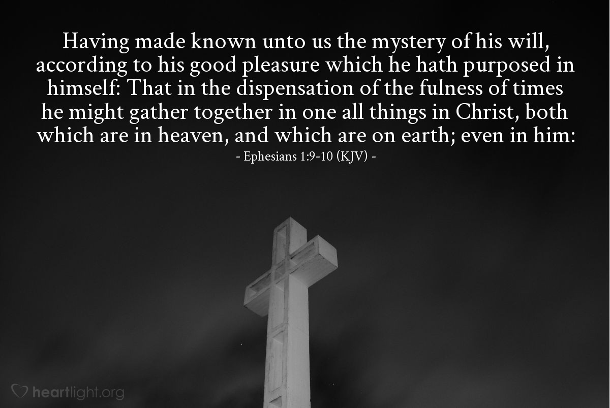 Illustration of Ephesians 1:9-10 (KJV) — Having made known unto us the mystery of his will, according to his good pleasure which he hath purposed in himself: That in the dispensation of the fulness of times he might gather together in one all things in Christ, both which are in heaven, and which are on earth; even in him: