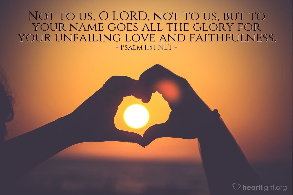 Illustration of Psalm 115:1 NLT — Not to us, O LORD, not to us, but to your name goes all the glory for your unfailing love and faithfulness.