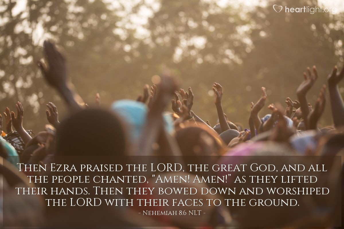 """Illustration of Nehemiah 8:6 NLT — Then Ezra praised the LORD, the great God, and all the people chanted, """"Amen! Amen!"""" as they lifted their hands. Then they bowed down and worshiped the LORD with their faces to the ground."""