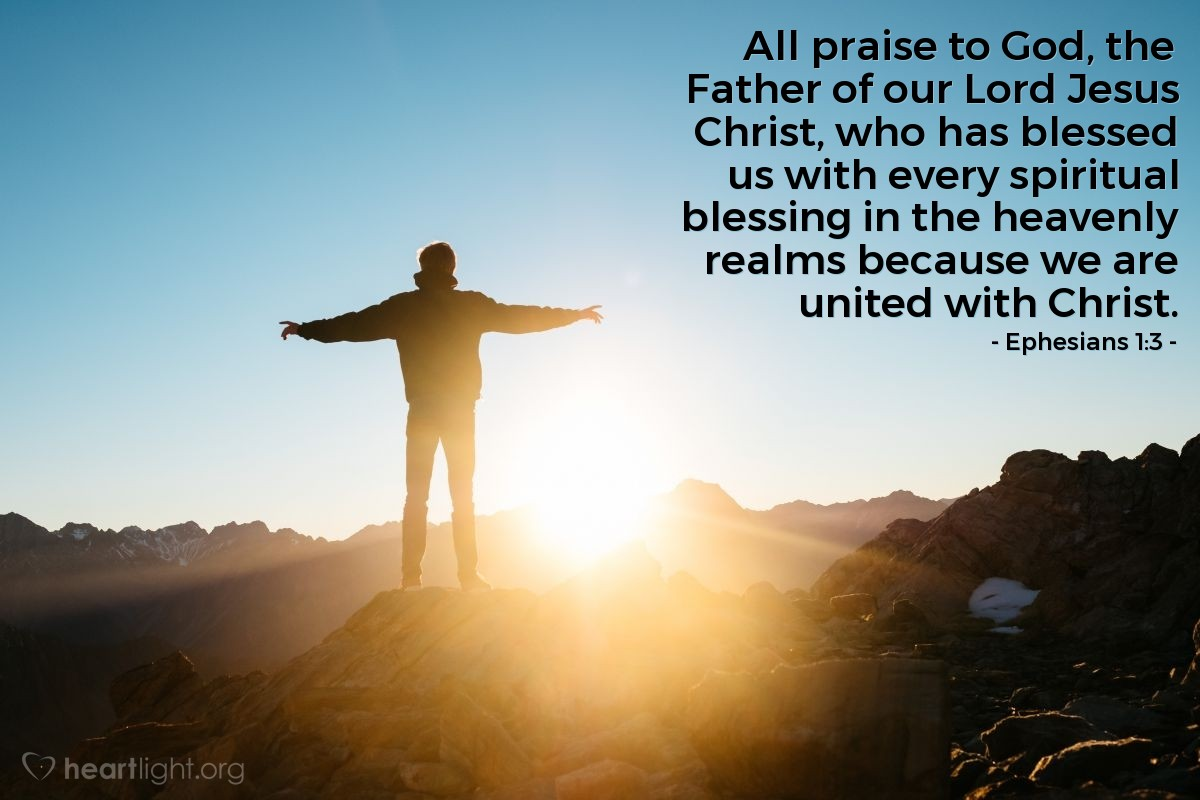 Illustration of Ephesians 1:3 — All praise to God, the Father of our Lord Jesus Christ, who has blessed us with every spiritual blessing in the heavenly realms because we are  united with Christ.