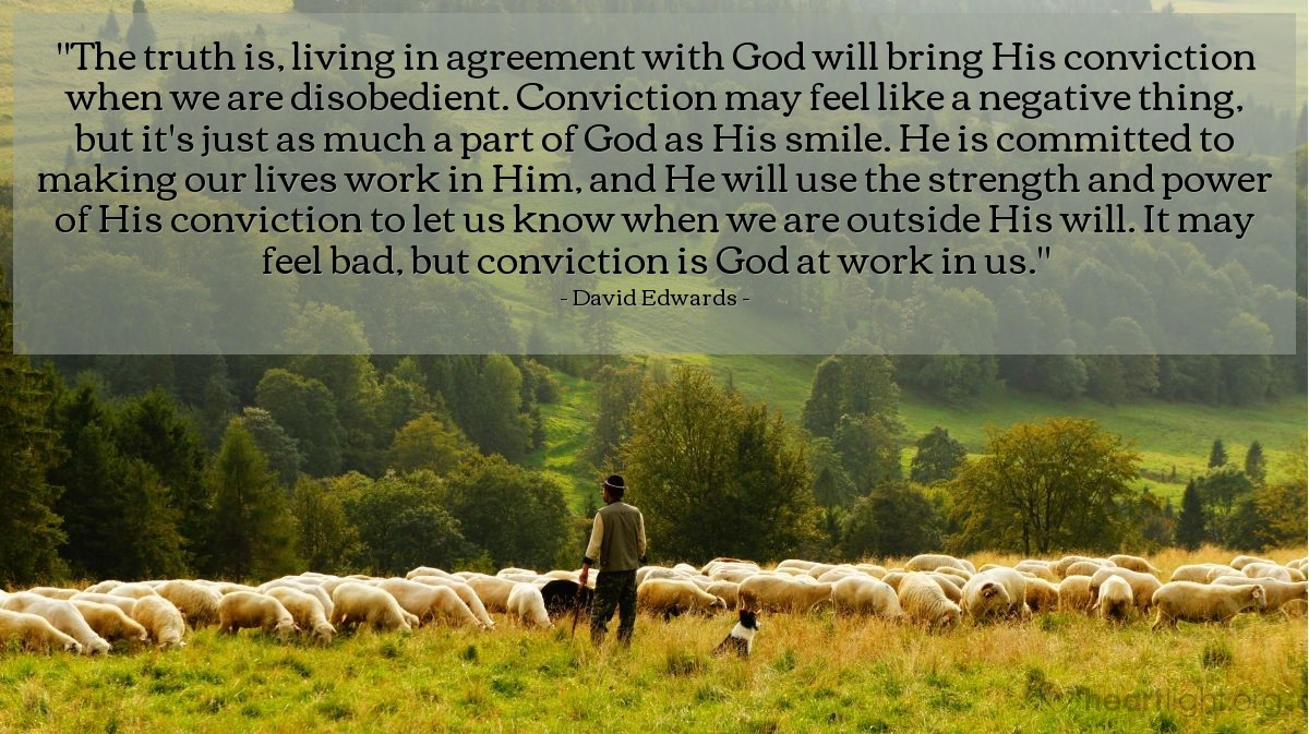 """Illustration of David Edwards — """"The truth is, living in agreement with God will bring His conviction when we are disobedient. Conviction may feel like a negative thing, but it's just as much a part of God as His smile. He is committed to making our lives work in Him, and He will use the strength and power of His conviction to let us know when we are outside His will. It may feel bad, but conviction is God at work in us."""""""
