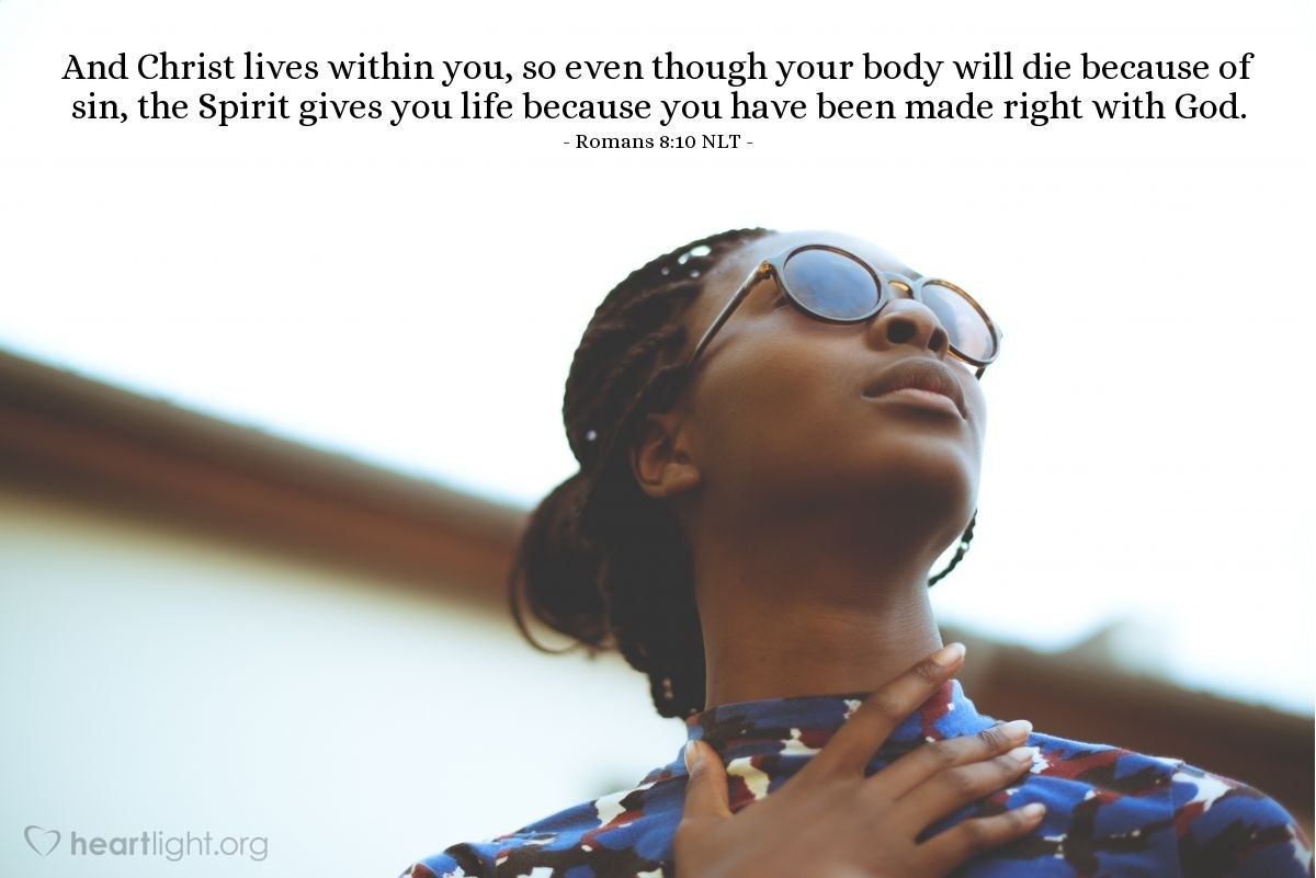 Illustration of Romans 8:10 NLT — And Christ lives within you, so even though your body will die because of sin, the Spirit gives you life because you have been made right with God.