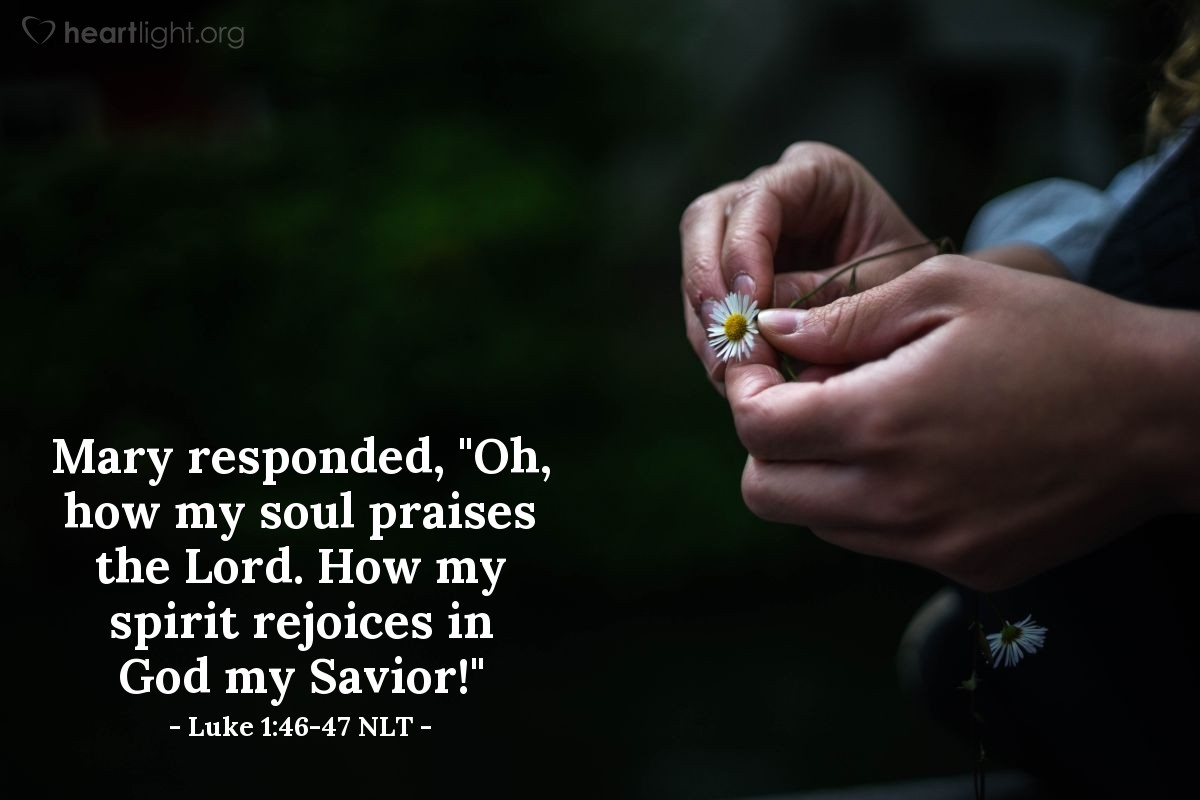 """Illustration of Luke 1:46-47 NLT — Mary responded, """"Oh, how my soul praises the Lord. How my spirit rejoices in God my Savior!"""""""