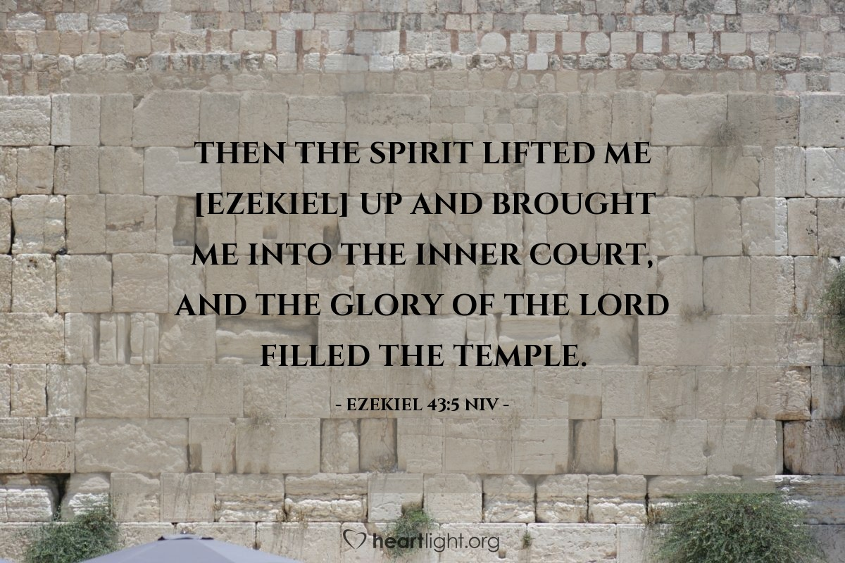 Illustration of Ezekiel 43:5 NIV — Then the Spirit lifted me [Ezekiel] up and brought me into the inner court, and the glory of the LORD filled the temple.