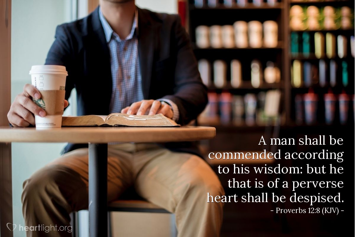 Illustration of Proverbs 12:8 (KJV) — A man shall be commended according to his wisdom: but he that is of a perverse heart shall be despised.