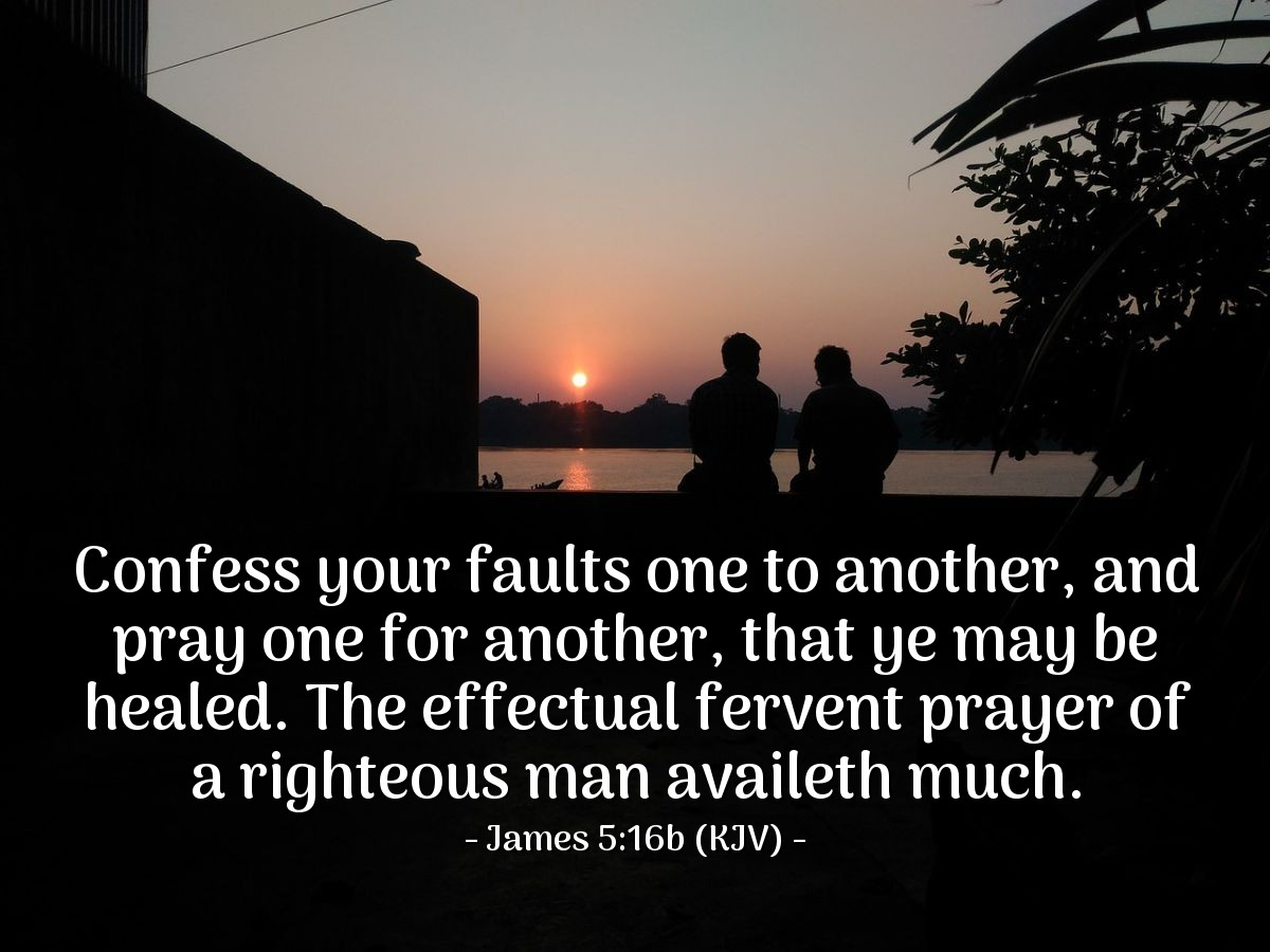 Illustration of James 5:16b (KJV) — Confess your faults one to another, and pray one for another, that ye may be healed. The effectual fervent prayer of a righteous man availeth much.
