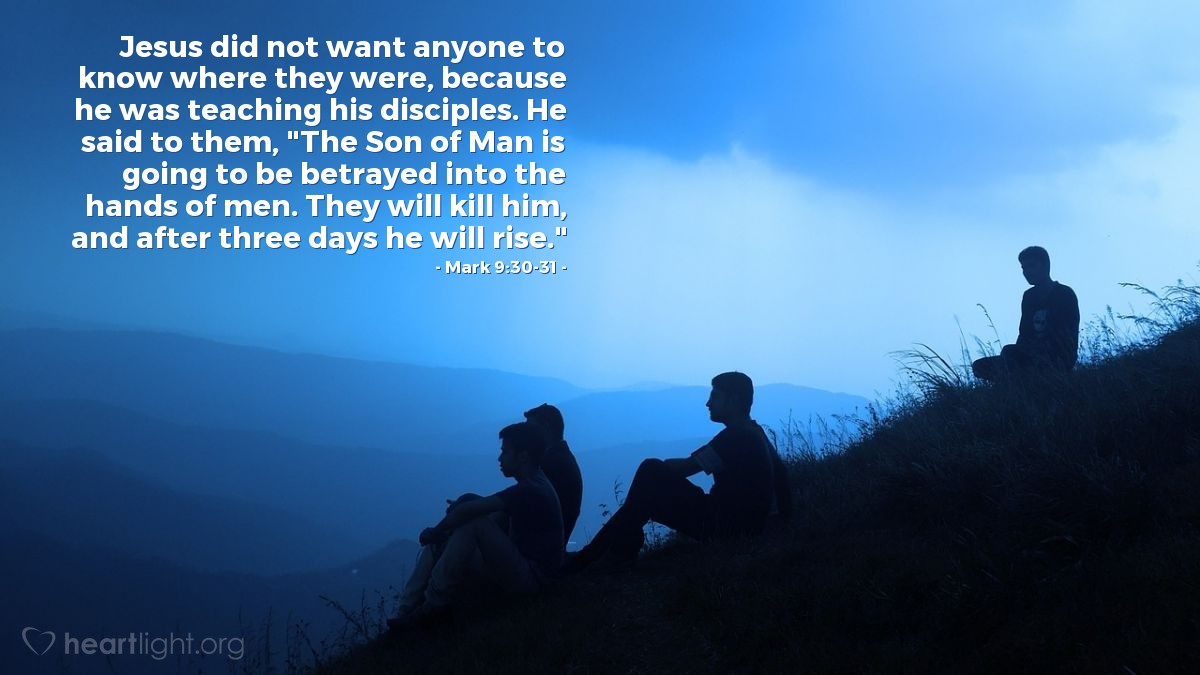 "Illustration of Mark 9:30-31 — Jesus did not want anyone to know where they were, because he was teaching his disciples. He said to them, ""The Son of Man is going to be betrayed into the hands of men. They will kill him, and after three days he will rise."""