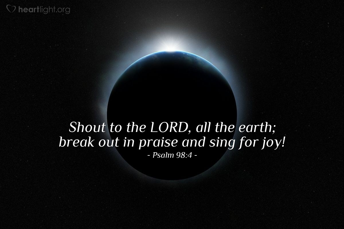 Illustration of Psalm 98:4 — Shout to the LORD, all the earth; break out in praise and sing for joy!