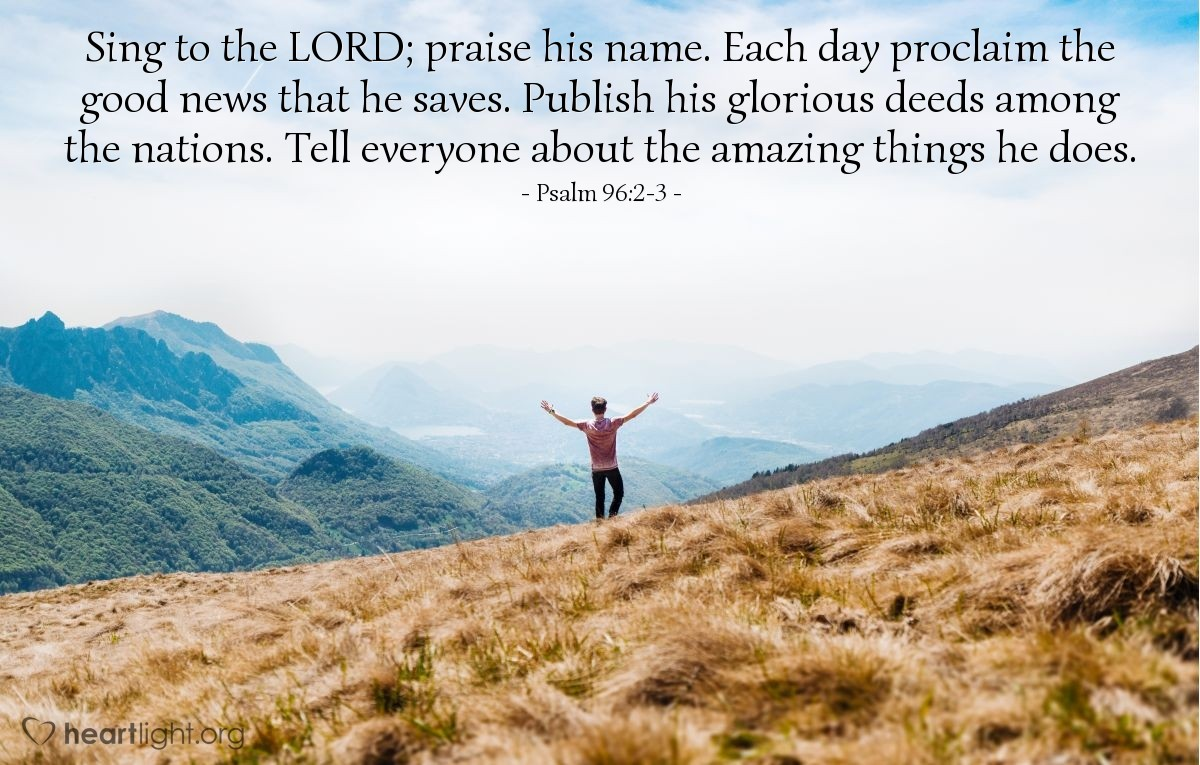Illustration of Psalm 96:2-3 — Sing to the LORD; praise his name. Each day proclaim the good news that he saves. Publish his glorious deeds among the nations. Tell everyone about the amazing things he does.