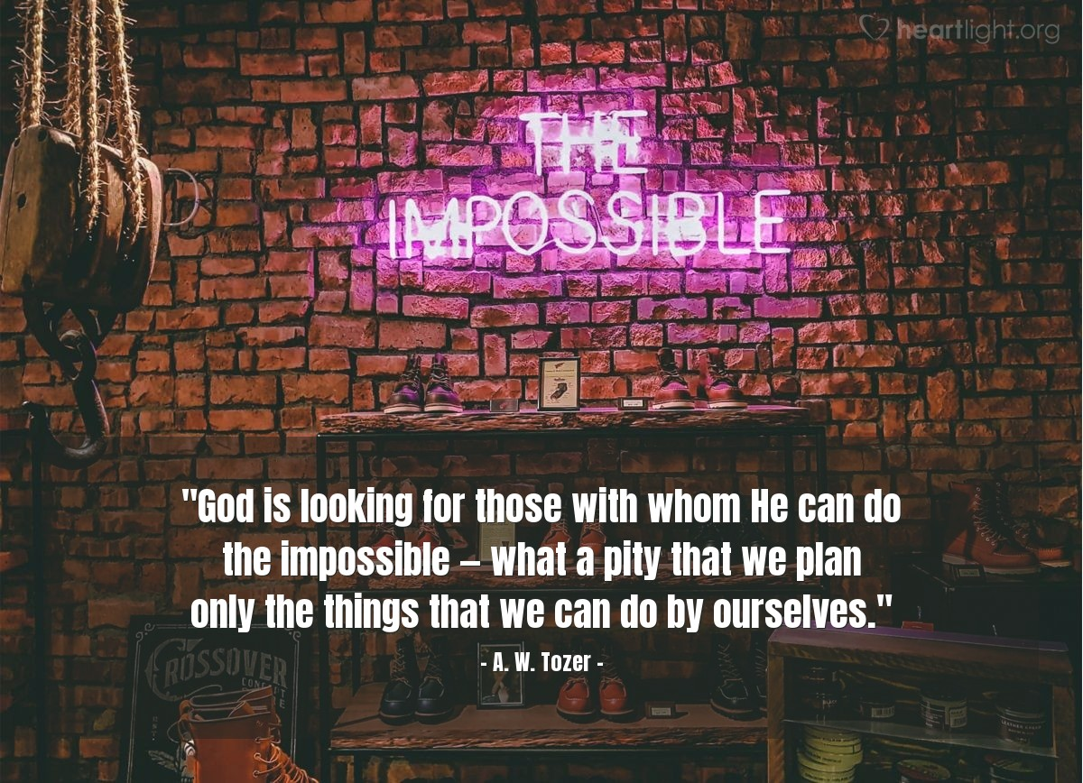 "Illustration of A. W. Tozer — ""God is looking for those with whom He can do the impossible —  what a pity that we plan only the things that we can do by ourselves."""