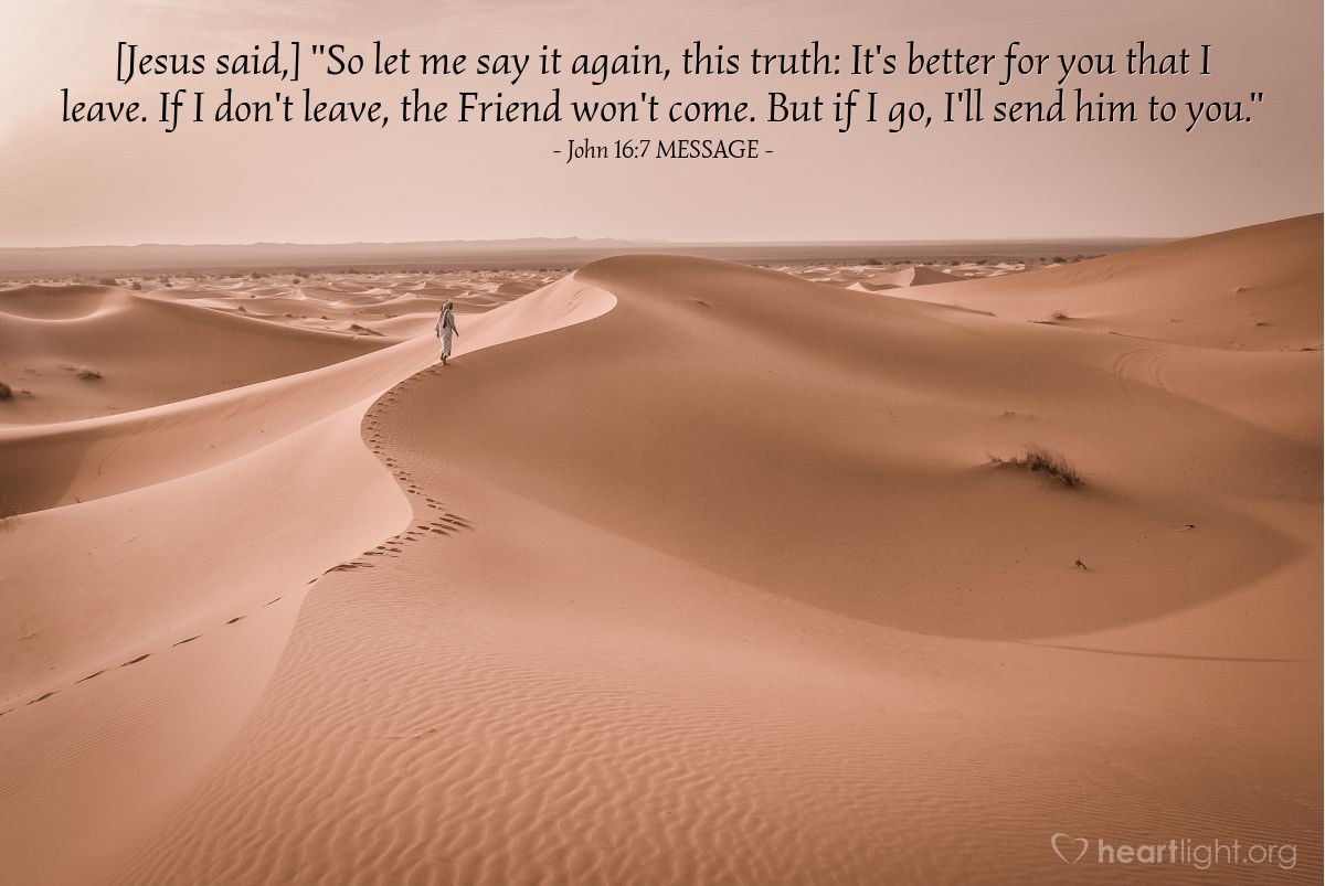 """Illustration of John 16:7 MESSAGE — [Jesus said,] """"So let me say it again, this truth: It's better for you that I leave. If I don't leave, the Friend won't come. But if I go, I'll send him to you."""""""