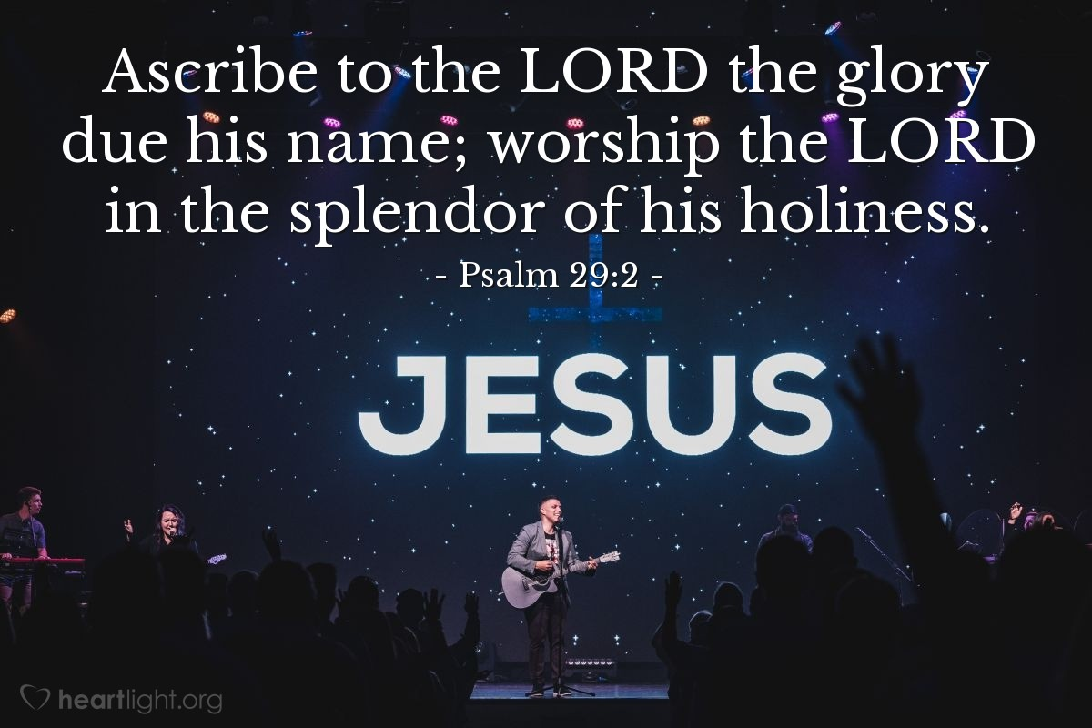 Illustration of Psalm 29:2 — Ascribe to the LORD the glory due his name; worship the LORD in the splendor of his holiness.
