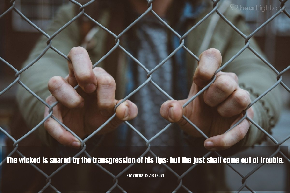 Illustration of Proverbs 12:13 (KJV) — The wicked is snared by the transgression of his lips: but the just shall come out of trouble.