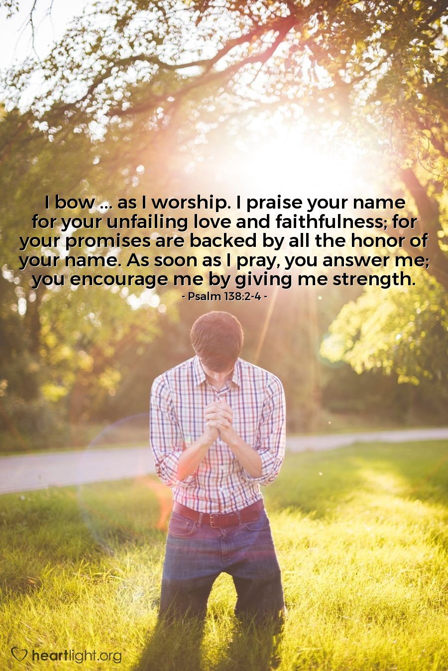 Illustration of Psalm 138:2-4 — I bow ... as I worship. I praise your name for your unfailing love and faithfulness; for your promises are backed by all the honor of your name. As soon as I pray, you answer me; you encourage me by giving me strength.