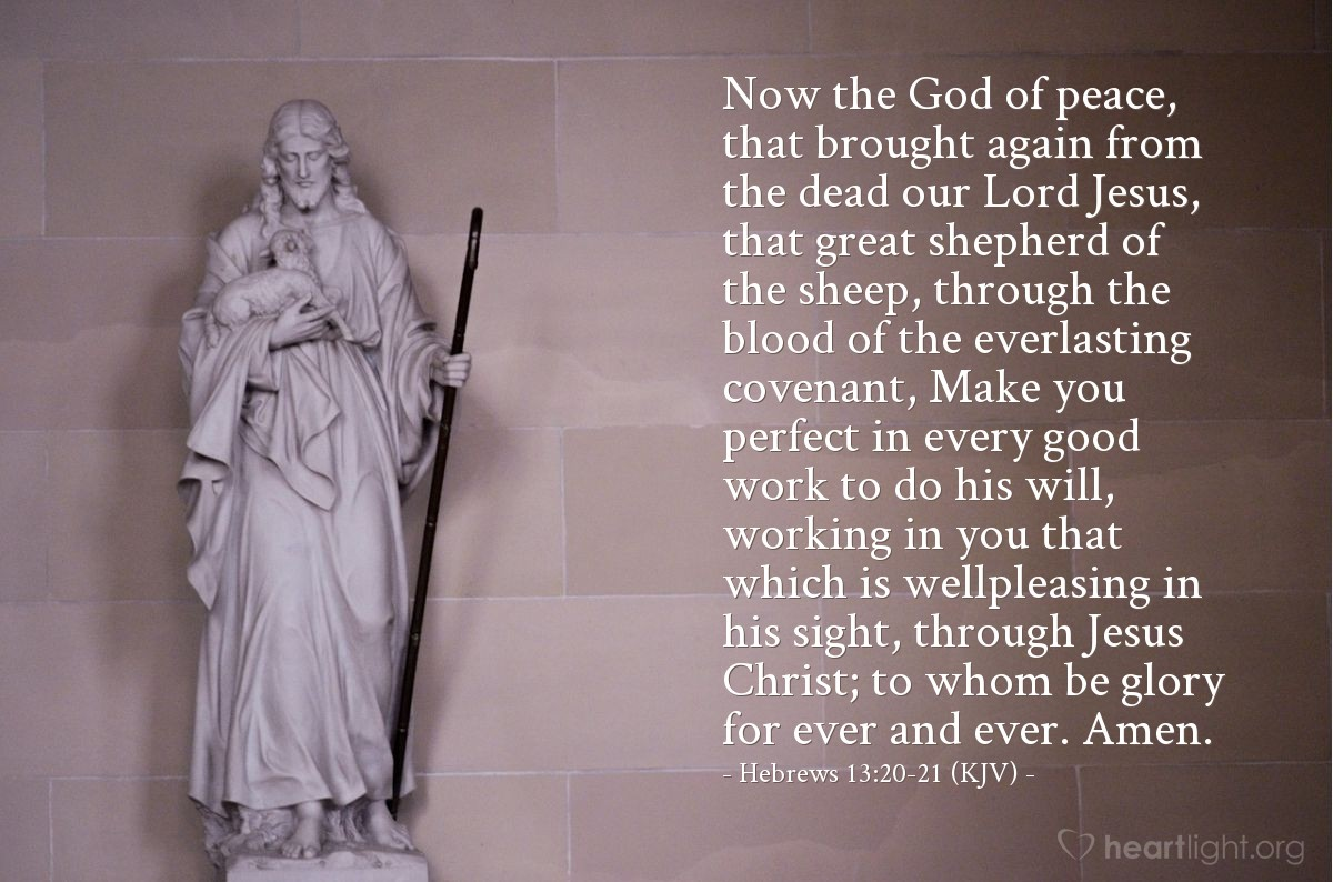 Illustration of Hebrews 13:20-21 (KJV) — Now the God of peace, that brought again from the dead our Lord Jesus, that great shepherd of the sheep, through the blood of the everlasting covenant, Make you perfect in every good work to do his will, working in you that which is wellpleasing in his sight, through Jesus Christ; to whom be glory for ever and ever. Amen.