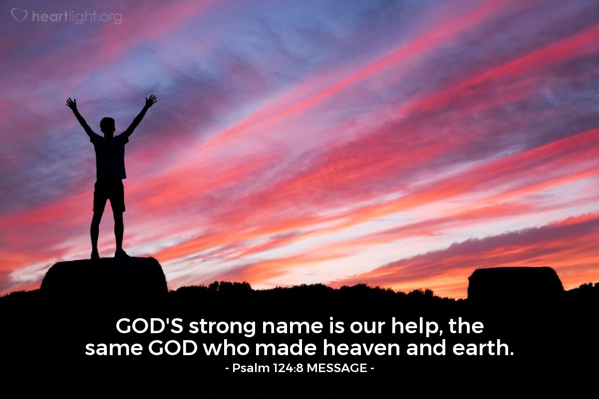 Illustration of Psalm 124:8 MESSAGE — GOD'S strong name is our help, the same GOD who made heaven and earth.