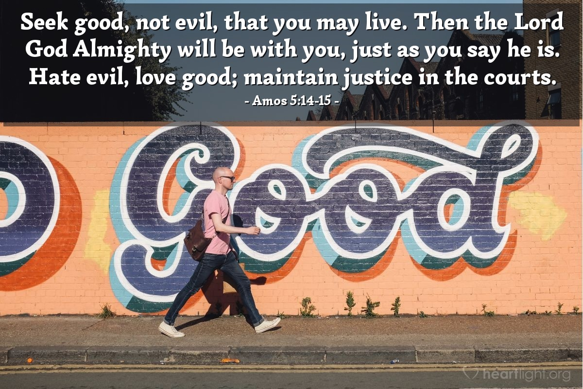 Illustration of Amos 5:14-15 — Seek good, not evil, that you may live. Then the Lord God Almighty will be with you, just as you say he is. Hate evil, love good; maintain justice in the courts.