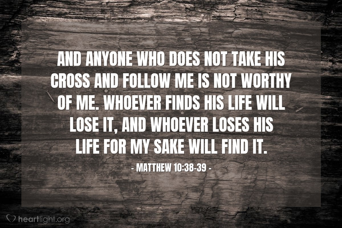 Illustration of Matthew 10:38-39 — And anyone who does not take his cross and follow me is not worthy of me. Whoever finds his life will lose it, and whoever loses his life for my sake will find it.