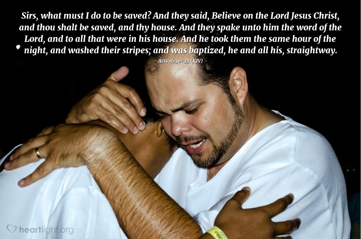 Illustration of Acts 16:30-33 (KJV) — Sirs, what must I do to be saved? And they said, Believe on the Lord Jesus Christ, and thou shalt be saved, and thy house. And they spake unto him the word of the Lord, and to all that were in his house. And he took them the same hour of the night, and washed their stripes; and was baptized, he and all his, straightway.