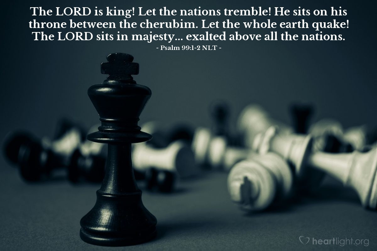 Illustration of Psalm 99:1-2 NLT — The LORD is king! Let the nations tremble! He sits on his throne between the cherubim. Let the whole earth quake! The LORD sits in majesty... exalted above all the nations.