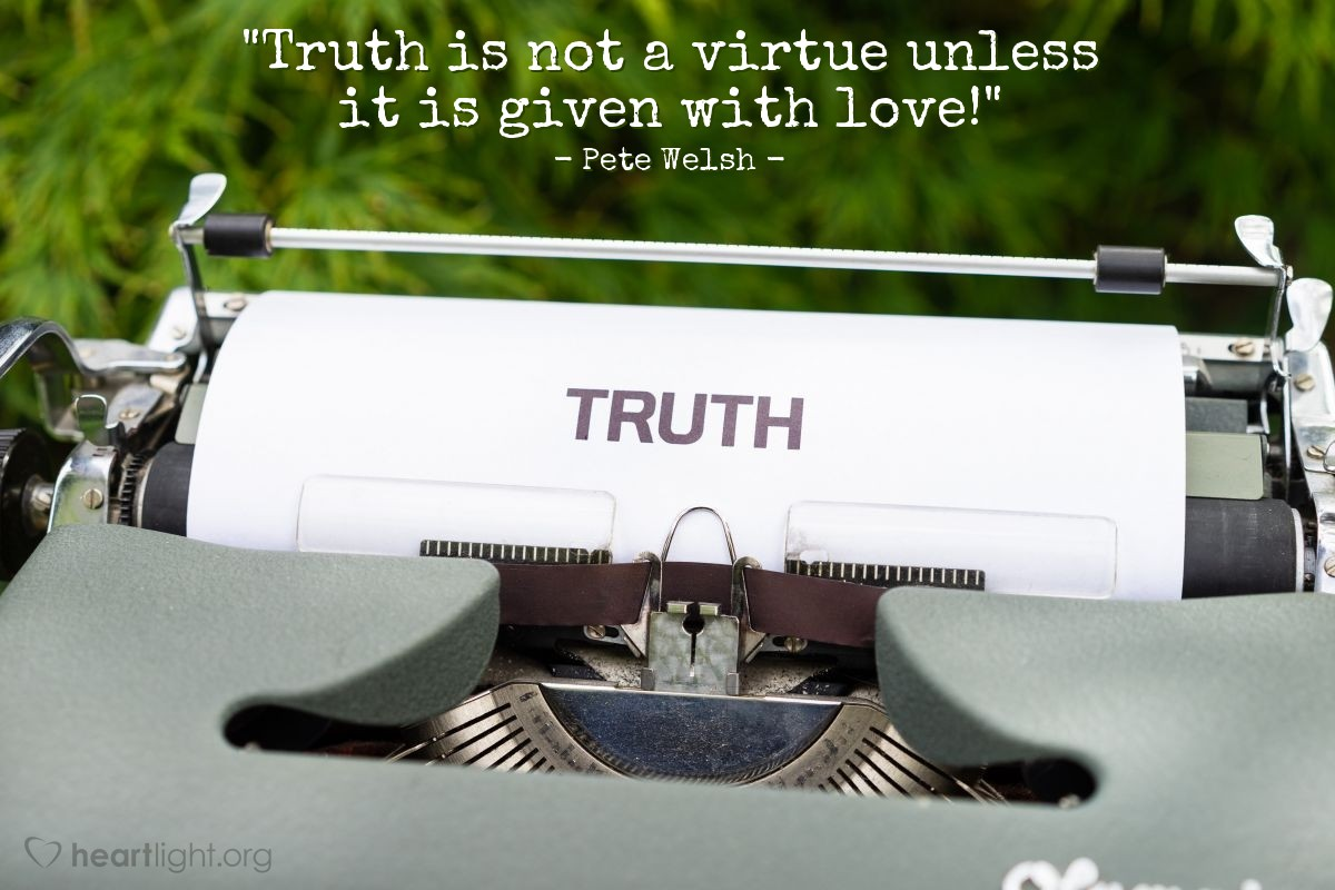 """Illustration of Pete Welsh — """"Truth is not a virtue unless it is given with love!"""""""