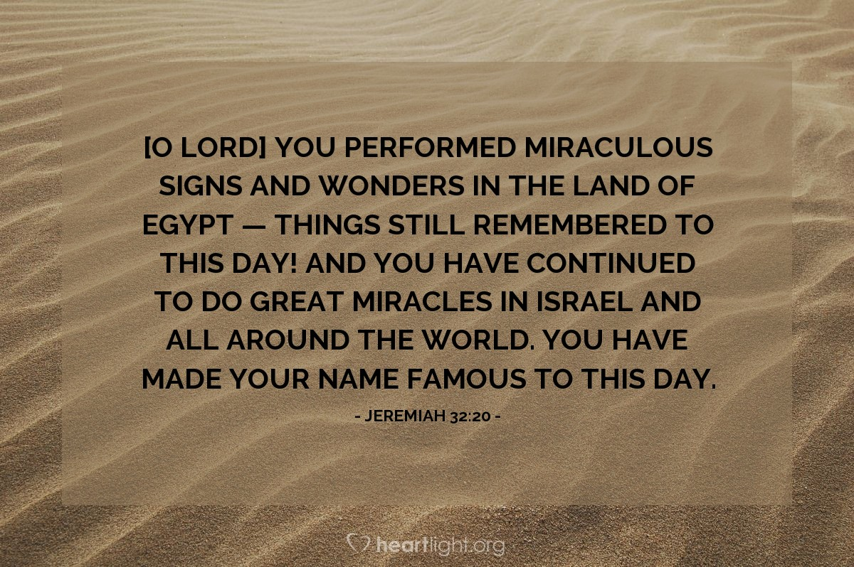 Illustration of Jeremiah 32:20 — [O LORD] You performed miraculous signs and wonders in the land of Egypt — things still remembered to this day! And you have continued to do great miracles in Israel and all around the world. You have made your name famous to this day.