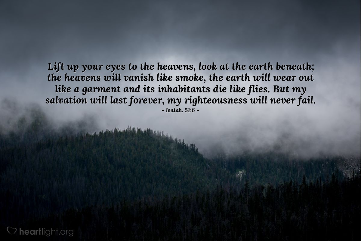 Illustration of Isaiah. 51:6 — Lift up your eyes to the heavens, look at the earth beneath; the heavens will vanish like smoke, the earth will wear out like a garment and its inhabitants die like flies. But my salvation will last forever, my righteousness will never fail.