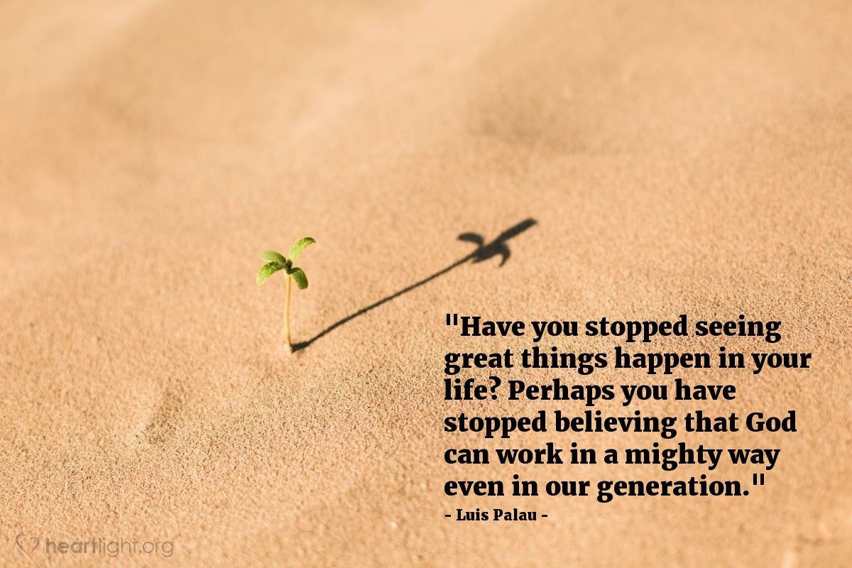 """Illustration of Luis Palau — """"Have you stopped seeing great things happen in your life? Perhaps you have stopped believing that God can work in a mighty way even in our generation."""""""