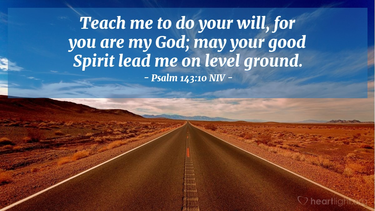 Illustration of Psalm 143:10 NIV — Teach me to do your will, for you are my God; may your good Spirit lead me on level ground.