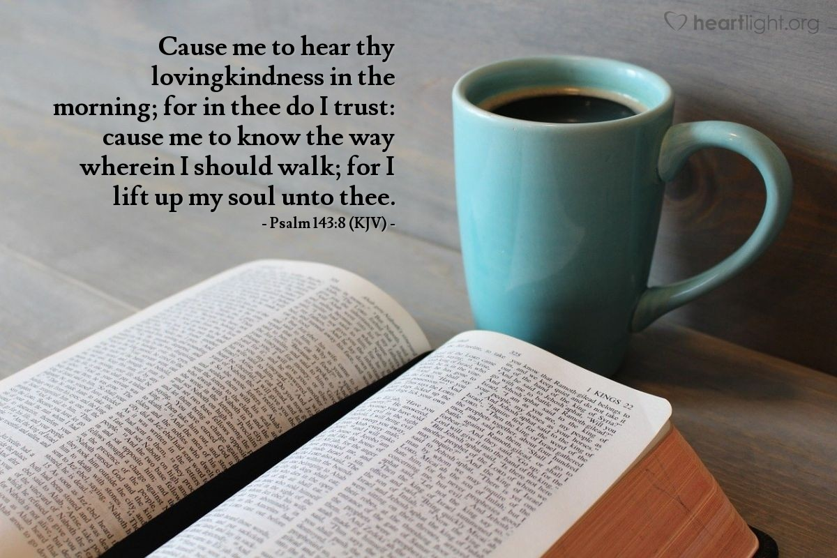 Illustration of Psalm 143:8 (KJV) — Cause me to hear thy lovingkindness in the morning; for in thee do I trust: cause me to know the way wherein I should walk; for I lift up my soul unto thee.