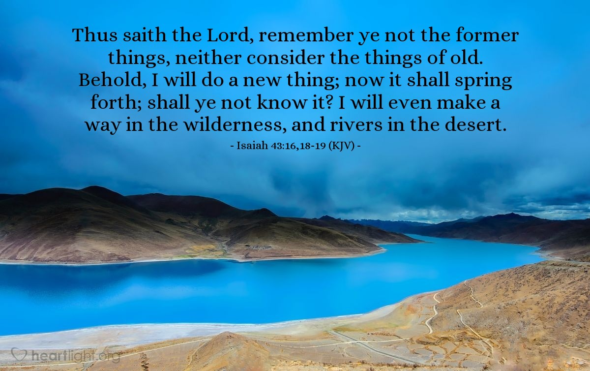 Illustration of Isaiah 43:16,18-19 (KJV) — Thus saith the Lord, remember ye not the former things, neither consider the things of old. Behold, I will do a new thing; now it shall spring forth; shall ye not know it? I will even make a way in the wilderness, and rivers in the desert.