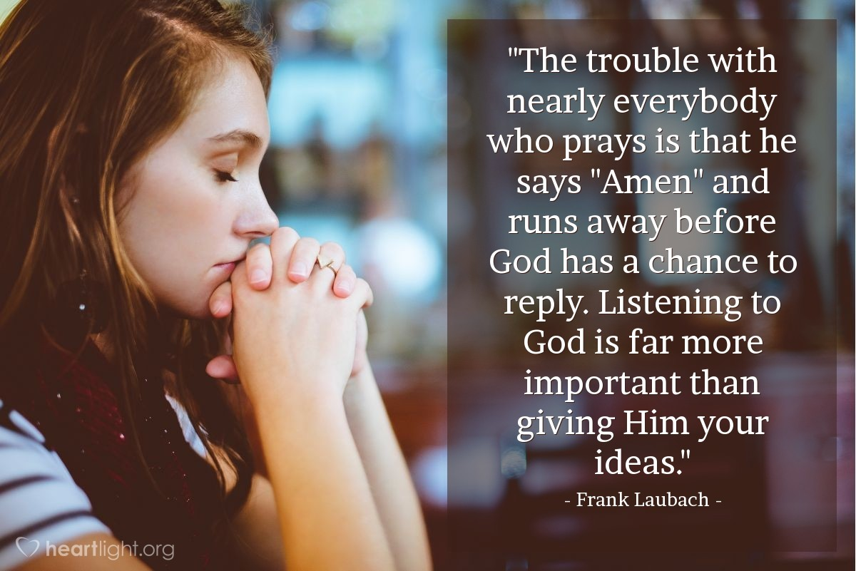 "Illustration of Frank Laubach — ""The trouble with nearly everybody who prays is that he says ""Amen"" and runs away before God has a chance to reply. Listening to God is far more important than giving Him your ideas."""