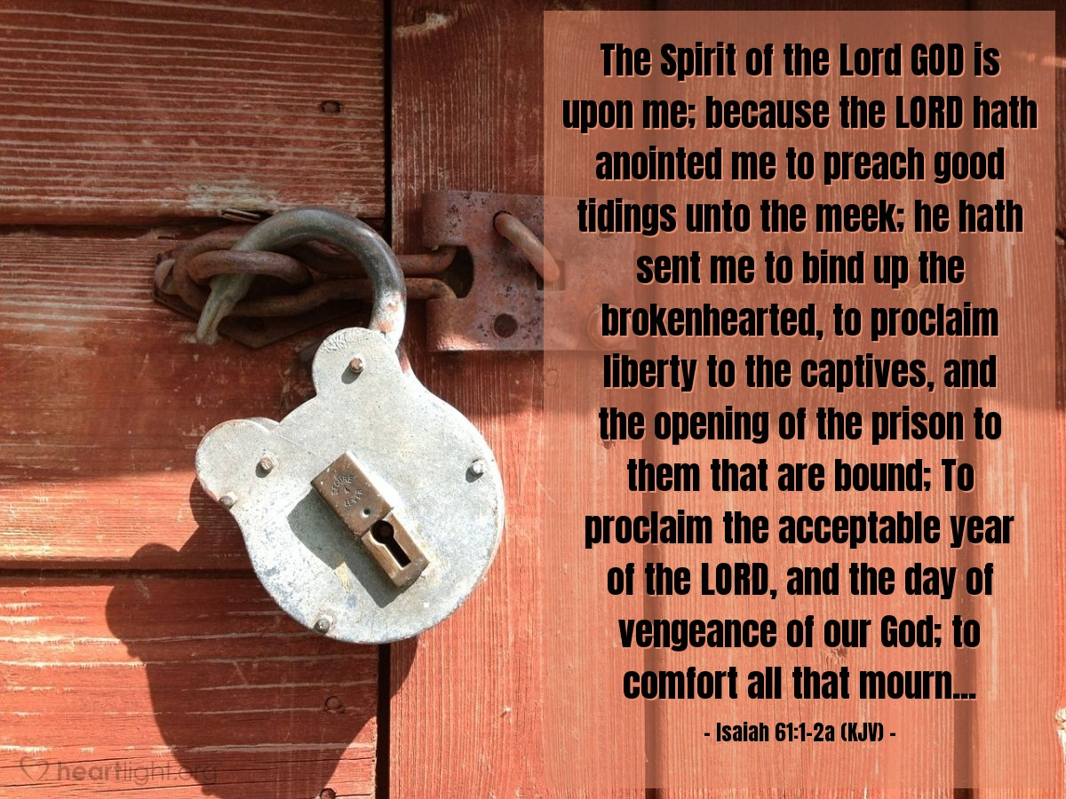 Illustration of Isaiah 61:1-2a (KJV) — The Spirit of the Lord GOD is upon me; because the LORD hath anointed me to preach good tidings unto the meek; he hath sent me to bind up the brokenhearted, to proclaim liberty to the captives, and the opening of the prison to them that are bound; To proclaim the acceptable year of the LORD, and the day of vengeance of our God; to comfort all that mourn...