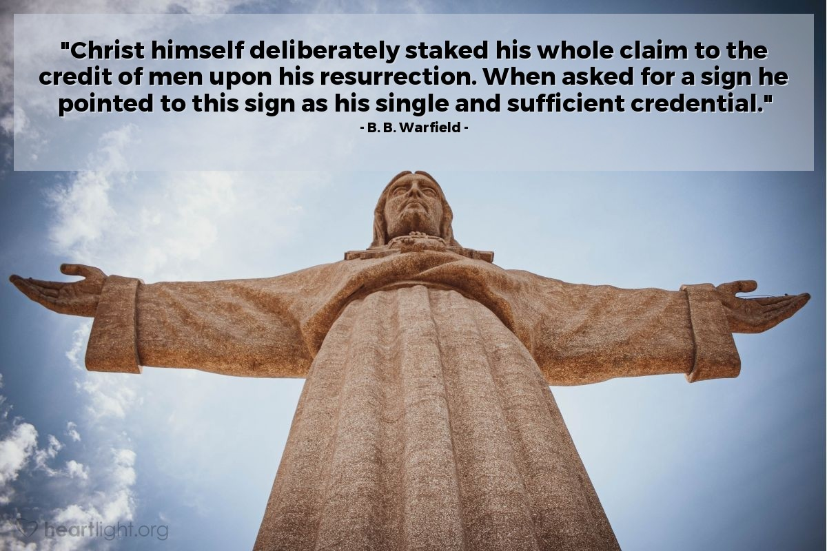 """Illustration of B. B. Warfield — """"Christ himself deliberately staked his whole claim to the credit of men upon his resurrection. When asked for a sign he pointed to this sign as his single and sufficient credential."""""""