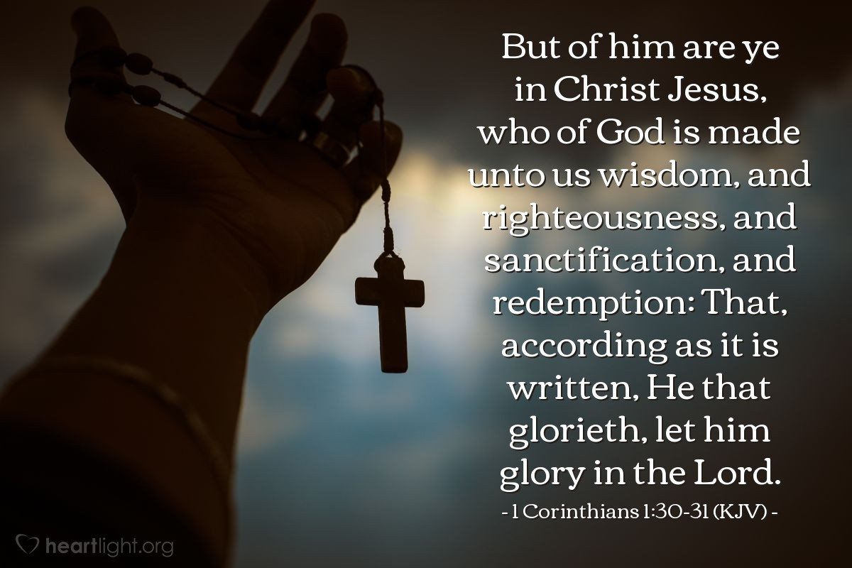 Illustration of 1 Corinthians 1:30-31 (KJV) — But of him are ye in Christ Jesus, who of God is made unto us wisdom, and righteousness, and sanctification, and redemption: That, according as it is written, He that glorieth, let him glory in the Lord.
